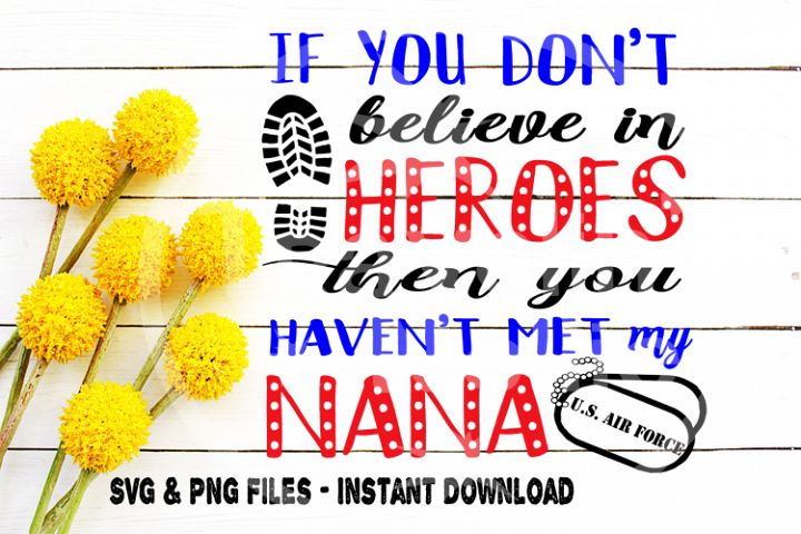 Air Force SVG, If You Dont Believe In Heroes Then You Havent Met My Nana, Nana, Patriotic, Veterans Day, Cut file for, Cricut, Silhouette