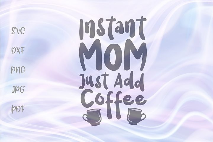 Instant Mom Just Add Coffee Cut File SVG DXF PNG JPG PDF