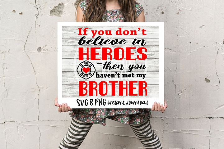 If You Dont Believe In Heroes Then You Havent Met My Brother Fire Fighter SVG PNG Cricut Cameo Silhouette Brother Scan & Cut Crafters Cutting Files