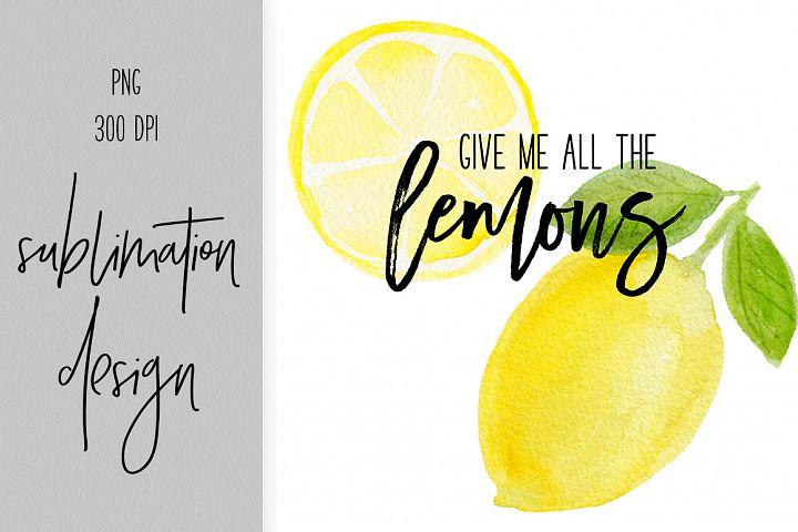 Sublimation Design - give me all the lemons - watercolor art