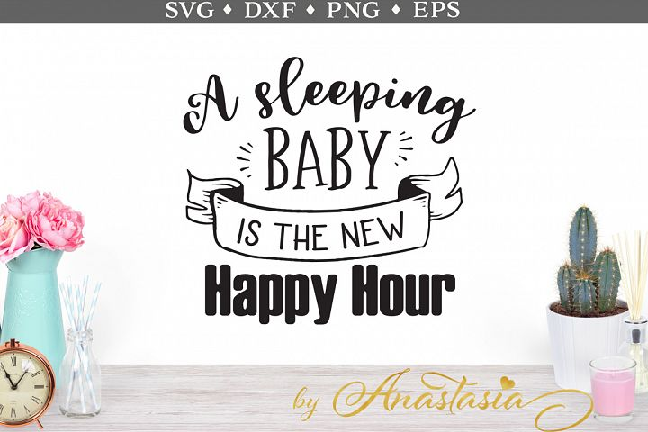 A Sleeping Baby is the New Happy Hour SVG Cut File