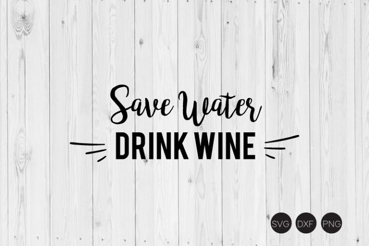 Save Water Drink Wine SVG, Wine SVG, DXF, PNG Cut Files