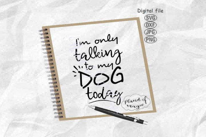 Dog Svg, Im Only Talking To My Dog Today Svg, Dog Quote Svg