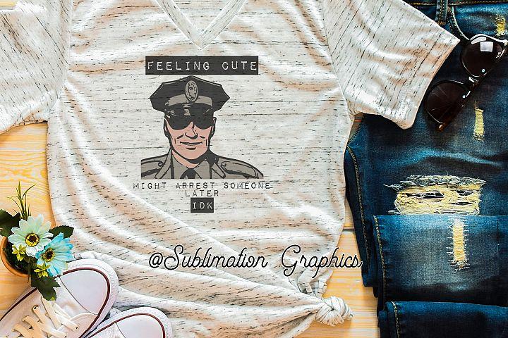 Feeling Cute Law Enforcement Sublimation Digital Download