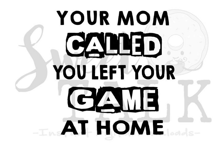 Your mom called, you left your game at home svg digital