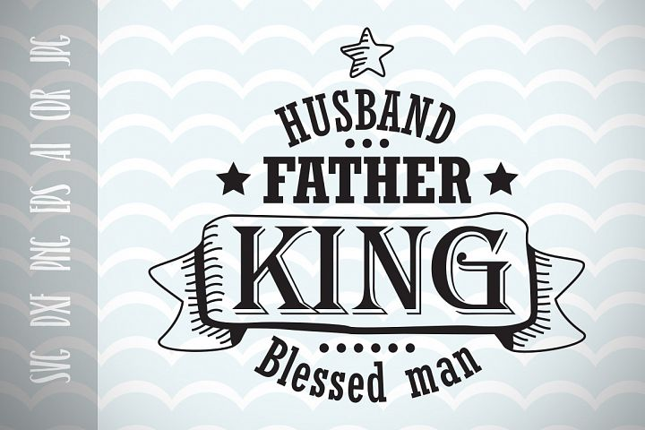 Husband Gift SVG father king blessed man, Dad SVG Fathers Day SVG Vector File, Cut File, Fun Phrases, Ai, Eps, Dxf, Png, Jpg