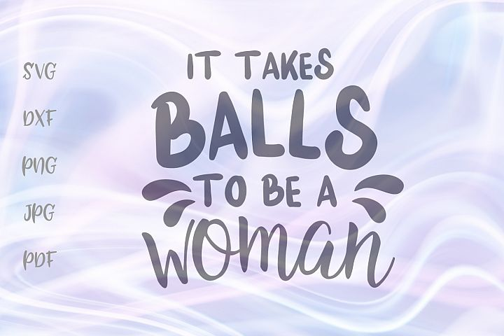 It Takes Balls to be a Woman Sarcastic Feminist Cut File SVG