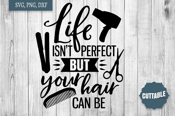 Hairdresser SVG, Life isnt perfect, but your hair can be