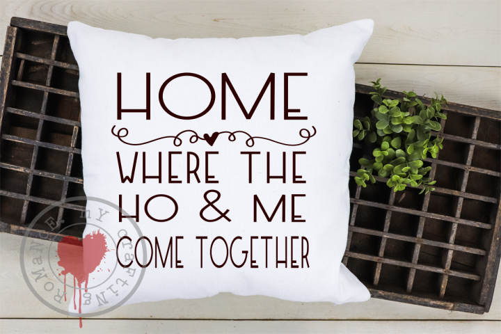Home - Where The HO & Me Come Together - Funny SVG -Cut File