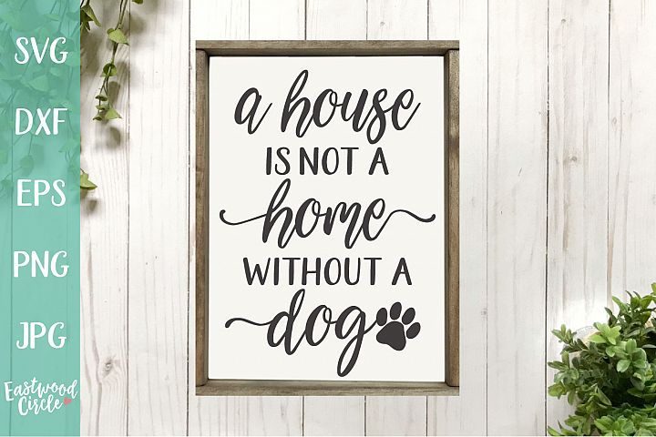 A House Is Not a Home Without a Dog - A Dog SVG File