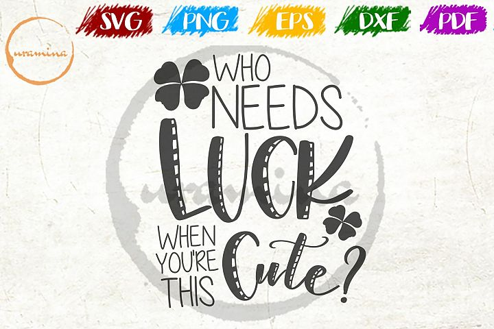 Who Needs Luck St. Patricks Day SVG PDF PNG