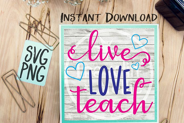 Live Love Teach SVG PNG Cricut Cameo Silhouette Brother ScanNCut Crafters Cut Files for Vinyl Cutting Sign Making Teacher Gift Idea