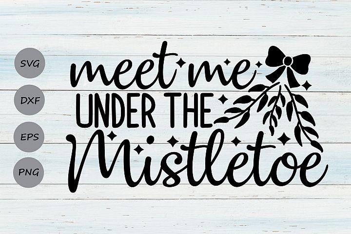 Meet Me Under The Mistletoe Svg, Christmas Svg, Holiday Svg.