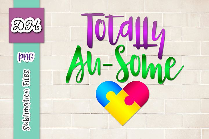 Totally Au-Some Autism Awareness Day Sublimation File PNG