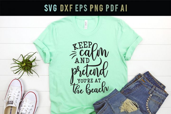 Keep calm and pretend youre at the beach, beach funny SVG