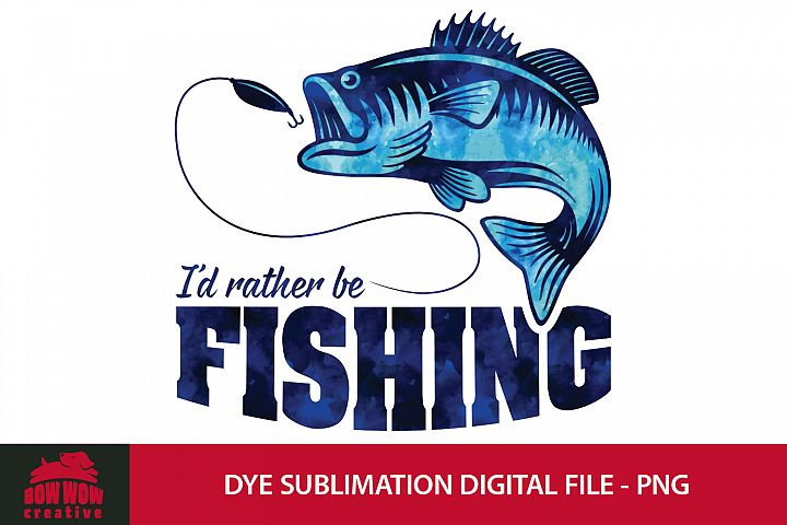 Id Rather Be Fishing - Dye Sublimation PNG