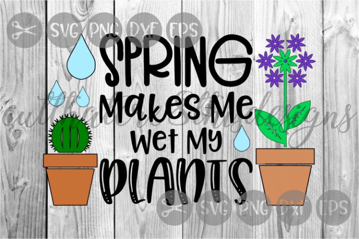 Spring Makes Me Wet My Plants, Seasons, Cut File, SVG.