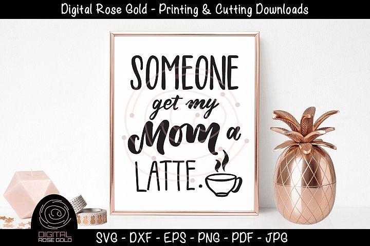 Someone Get My Mom A Latte - Funny Kids SVG, Coffee Mom SVG