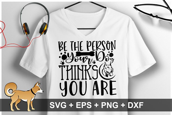 Be The Person Your Dog Thinks You Are SVG Design