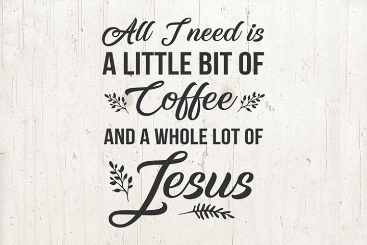 All I Need Is A Little Bit Coffee and A Whole Lot of Jesus