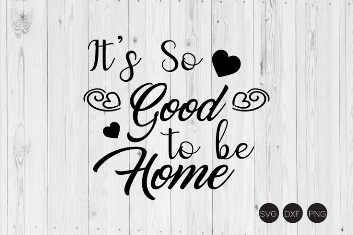 Its So Goos To Be Home, Home Quote SVG, DXF, PNG Cut File
