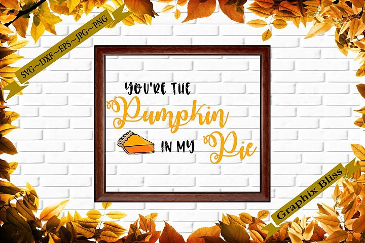 Thanksgiving Youre The Pumpkin In My Pie Cutting File SVG