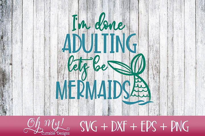 Im Done Adulting Lets Be Mermaids - SVG DXF EPS PNG