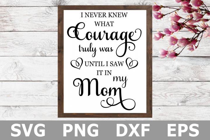 I Never Knew What Courage Truly Was - Mothers Day SVG File