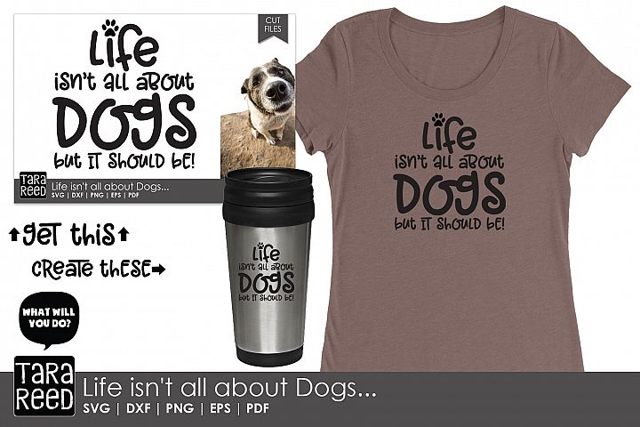Life isn't all about Dogs - Dog SVG and Cut Files example 1