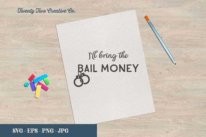 Ill Bring the Bail Money Cut File - SVG, EPS, PNG, JPG