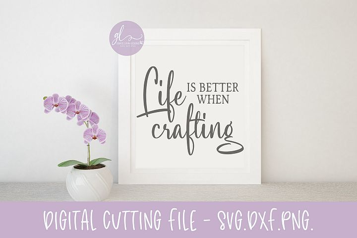 Life Is Better When Crafting - SVG Digital Cut File