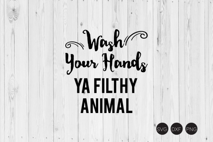 Wash Your Hands Ya Filthy Animal SVG, DXF, PNG Cut Files