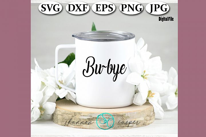 Funny Coffee Quote SVG| Bu-Bye| Coffee Cup Sayin