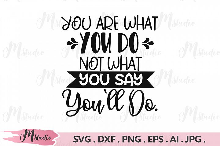 You are what you do, not what you say youll do svg.