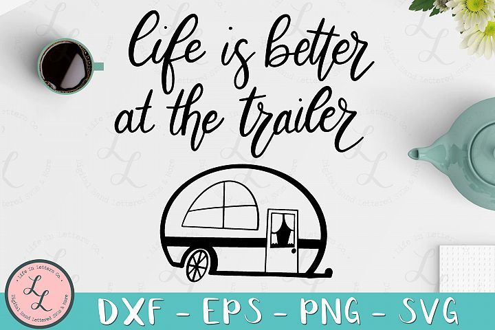 Life Is Better At The Trailer- Cut File, SVG, PNG, EPS, DXF