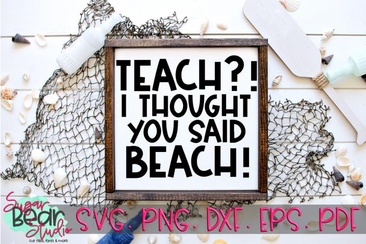 Teach?! I Thought You Said Beach! - A Teacher SVG