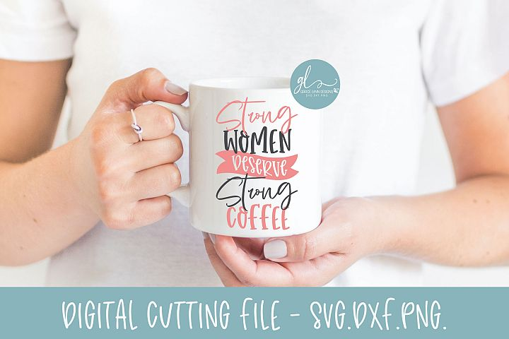 Strong Women Deserve Strong Coffee - Coffee SVG Cut File