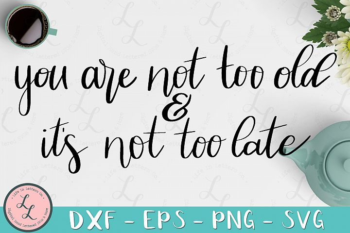 Youre Not Too Old Its Not Too Late Cut File SVG png eps dxf