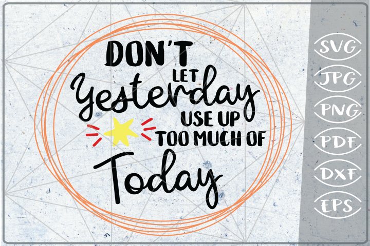 Dont Let Yesterday Use Up Too Much Of Today SVG Crafters