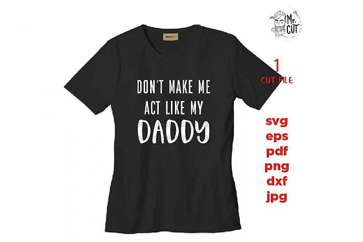 Dont Make Me Act Like My Daddy svg, shirt, baby bodysuit Gr