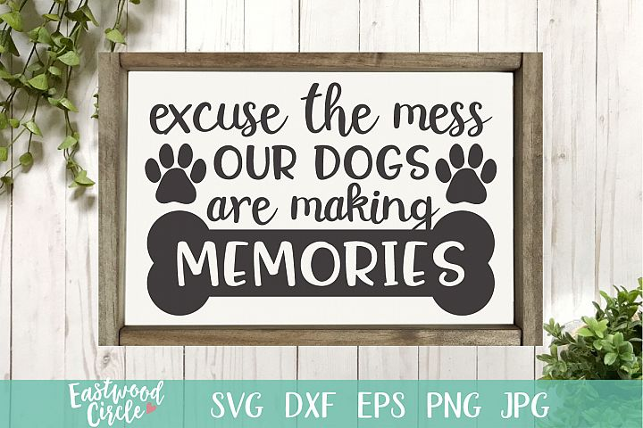 Excuse the Mess Our Dogs Are Making Memories - A Dog SVG