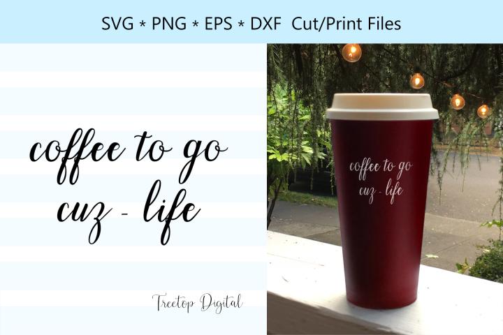 Coffee To Go, Cuz Life, A Coffee Lover SVG Cut File