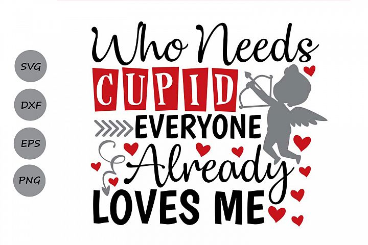 valentines day svg, who needs cupid every one loves me svg.