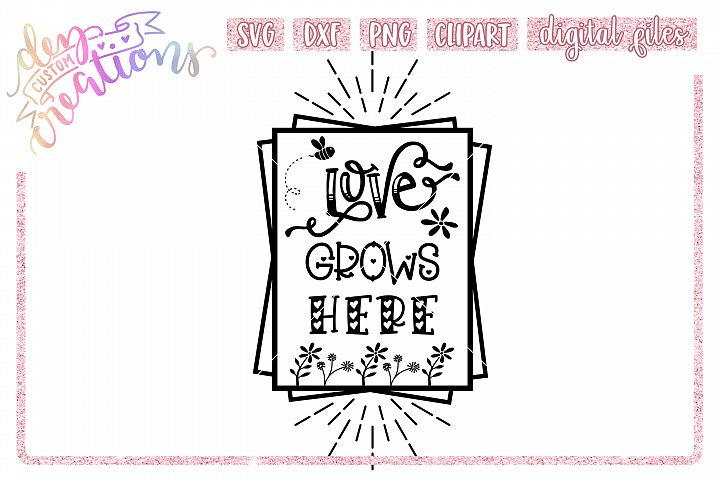 Love Grows Here - SVG DXF PNG - Crafting Cut Files