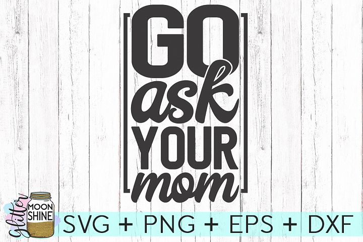 Go Ask Your Mom SVG DXF PNG EPS Cutting Files