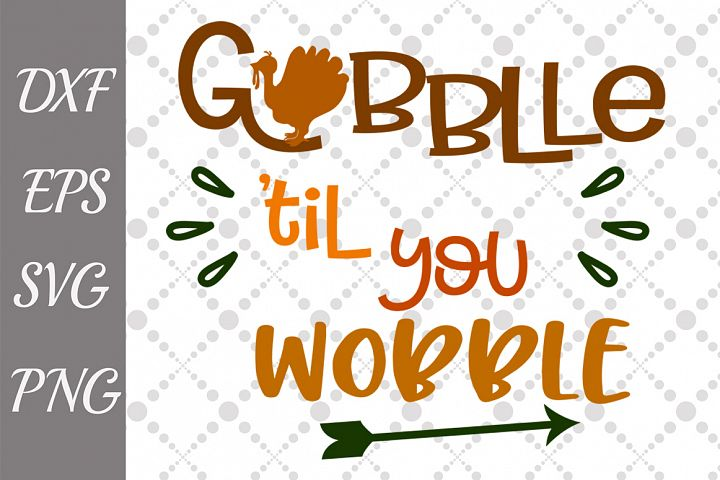 Gobble Till You Wobble Svg, THANKSGIVING SVG. Turkey cut Svg
