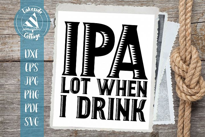 IPA Lot When I Drink - Drink svg Beer SVG - fathers day svg
