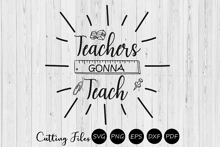 Teachers gonna teach| SVG cutting files | Cricut |silhouette