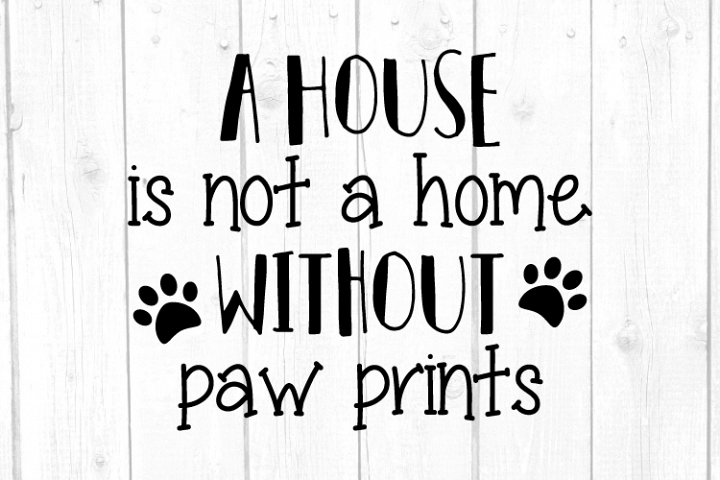 A House Is Not A Home WIthout Paw Prints Svg, Dog Svg, Dogs