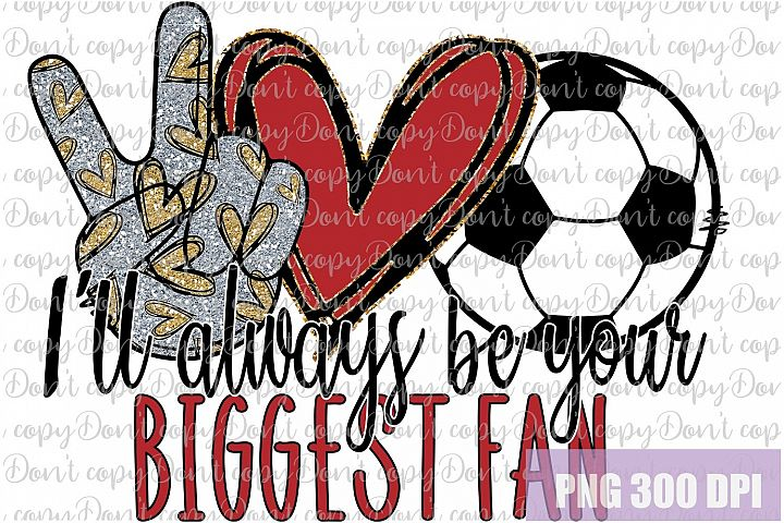 Ill always be your biggest fan Soccer Sublimation png